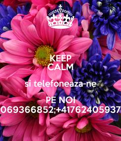 Poster: KEEP CALM si telefoneaza-ne PE NOI 069366852;+41762405937