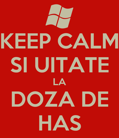 Poster: KEEP CALM SI UITATE LA DOZA DE HAS
