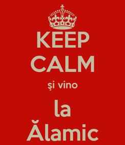 Poster: KEEP CALM şi vino la Ălamic