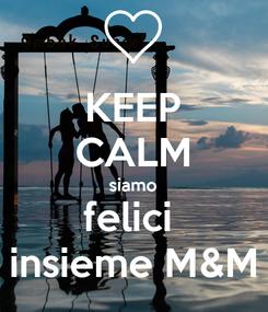 Poster: KEEP CALM siamo felici  insieme M&M