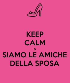 Poster: KEEP CALM & SIAMO LE AMICHE DELLA SPOSA