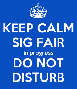 Poster: KEEP CALM SIG FAIR in progress DO NOT DISTURB