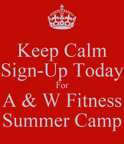 Poster: Keep Calm Sign-Up Today For A & W Fitness Summer Camp