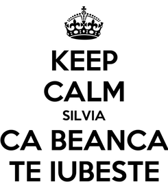 Poster: KEEP CALM SILVIA CA BEANCA TE IUBESTE