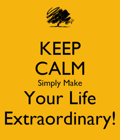 Poster: KEEP CALM Simply Make Your Life Extraordinary!