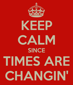 Poster: KEEP CALM SINCE TIMES ARE CHANGIN'