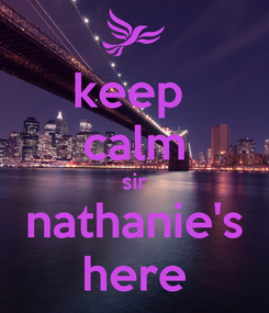 Poster: keep  calm sir nathanie's here