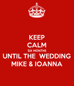 Poster: KEEP CALM SIX MONTHS UNTIL THE  WEDDING MIKE & IOANNA