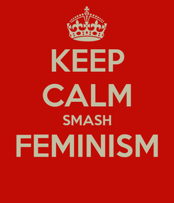 Poster: KEEP CALM SMASH FEMINISM