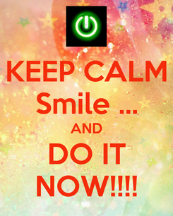 Poster: KEEP CALM Smile ... AND DO IT NOW!!!!