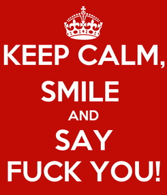Poster: KEEP CALM, SMILE  AND SAY FUCK YOU!