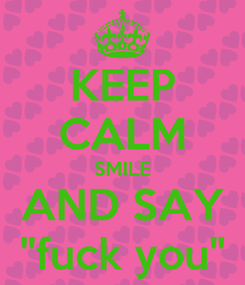 """Poster: KEEP CALM SMILE AND SAY """"fuck you"""""""