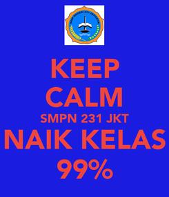 Poster: KEEP CALM SMPN 231 JKT NAIK KELAS 99%
