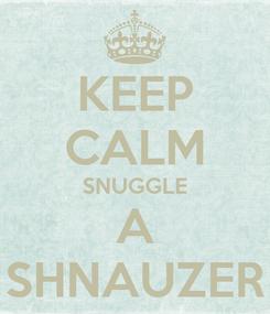 Poster: KEEP CALM SNUGGLE A SHNAUZER