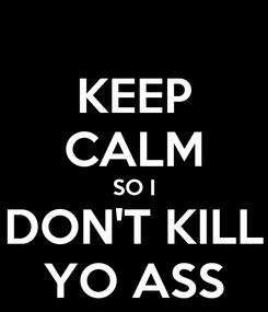 Poster: KEEP CALM SO I DON'T KILL YO ASS