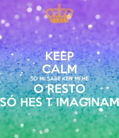 Poster: KEEP CALM SO MI SABE KEN MI HE O RESTO SÓ HES T IMAGINAM