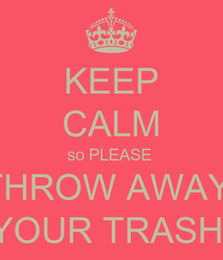 Poster: KEEP CALM so PLEASE  THROW AWAY  YOUR TRASH!