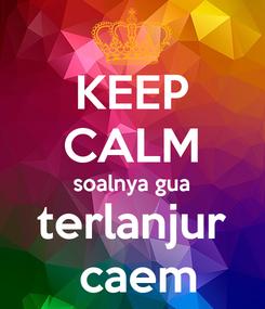 Poster: KEEP CALM soalnya gua terlanjur  caem