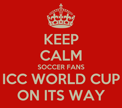 Poster: KEEP CALM SOCCER FANS ICC WORLD CUP ON ITS WAY