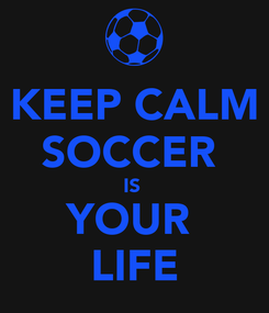 Poster: KEEP CALM SOCCER  IS  YOUR  LIFE