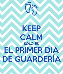 Poster: KEEP CALM SOLO ES EL PRIMER DIA DE GUARDERÍA