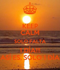 Poster: KEEP CALM SOLO FALTA 1 DÍA!!! ASÍ ES, SOLO 1 DÍA