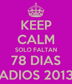 Poster: KEEP CALM SOLO FALTAN 78 DIAS ADIOS 2013
