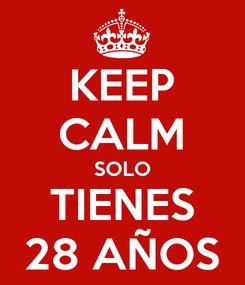 Poster: KEEP CALM SOLO TIENES 28 AÑOS