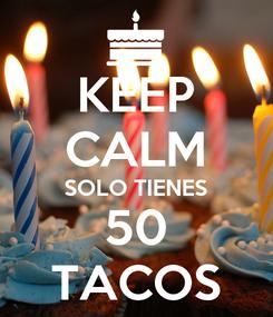 Poster: KEEP CALM SOLO TIENES 50 TACOS