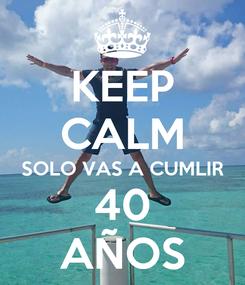 Poster: KEEP CALM SOLO VAS A CUMLIR 40 AÑOS