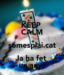 Poster: KEEP  CALM somesplai.cat Ja ha fet  un any!