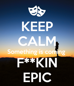 Poster: KEEP CALM Something is coming  F**KIN EPIC