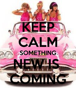 Poster: KEEP CALM SOMETHING NEW IS  COMING