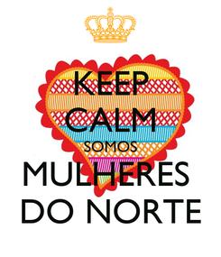 Poster: KEEP CALM SOMOS MULHERES  DO NORTE