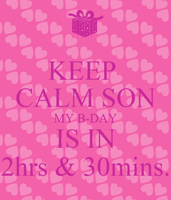 Poster: KEEP  CALM SON MY B-DAY IS IN 2hrs & 30mins.