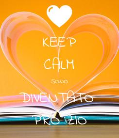 Poster: KEEP CALM SONO DIVENTATO  PRO ZIO