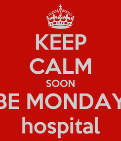 Poster: KEEP CALM SOON BE MONDAY hospital