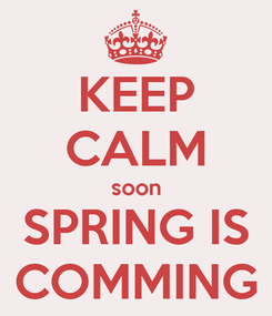 Poster: KEEP CALM soon SPRING IS COMMING