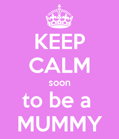 Poster: KEEP CALM soon to be a  MUMMY