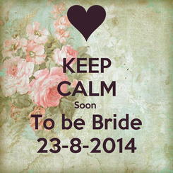 Poster: KEEP CALM Soon  To be Bride 23-8-2014