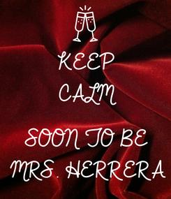 Poster: KEEP CALM  SOON TO BE  MRS. HERRERA