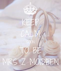 Poster: KEEP CALM SOON TO BE MRS Z MOIDEEN