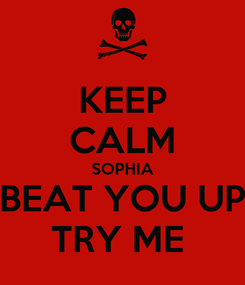 Poster: KEEP CALM SOPHIA BEAT YOU UP TRY ME