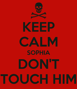 Poster: KEEP CALM SOPHIA DON'T TOUCH HIM