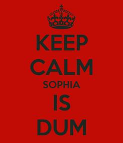 Poster: KEEP CALM SOPHIA IS DUM