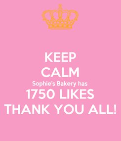 Poster: KEEP CALM Sophie's Bakery has 1750 LIKES THANK YOU ALL!
