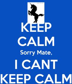 Poster: KEEP CALM Sorry Mate, I CANT KEEP CALM