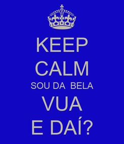Poster: KEEP CALM SOU DA  BELA VUA E DAÍ?