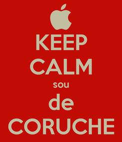 Poster: KEEP CALM sou de CORUCHE