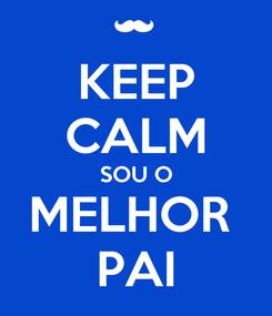 Poster: KEEP CALM SOU O MELHOR  PAI